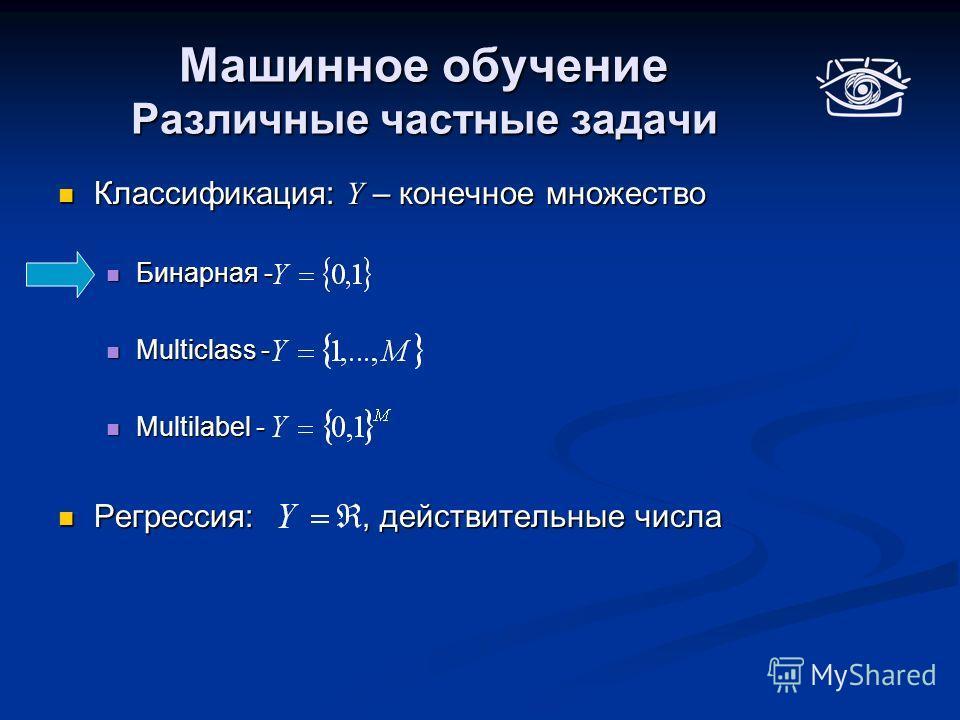 Машинное обучение Различные частные задачи Классификация: Y – конечное множество Классификация: Y – конечное множество Бинарная - Бинарная - Multiclass - Multiclass - Multilabel - Multilabel - Регрессия:, действительные числа Регрессия:, действительн