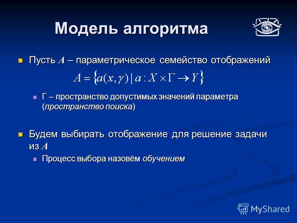 Модель алгоритма Пусть А – параметрическое семейство отображений Пусть А – параметрическое семейство отображений Г – пространство допустимых значений параметра (пространство поиска) Г – пространство допустимых значений параметра (пространство поиска)