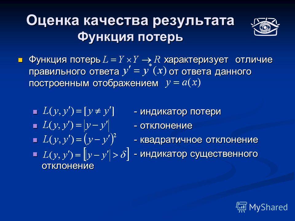 Оценка качества результата Функция потерь Функция потерь характеризует отличие правильного ответа от ответа данного построенным отображением Функция потерь характеризует отличие правильного ответа от ответа данного построенным отображением - индикато