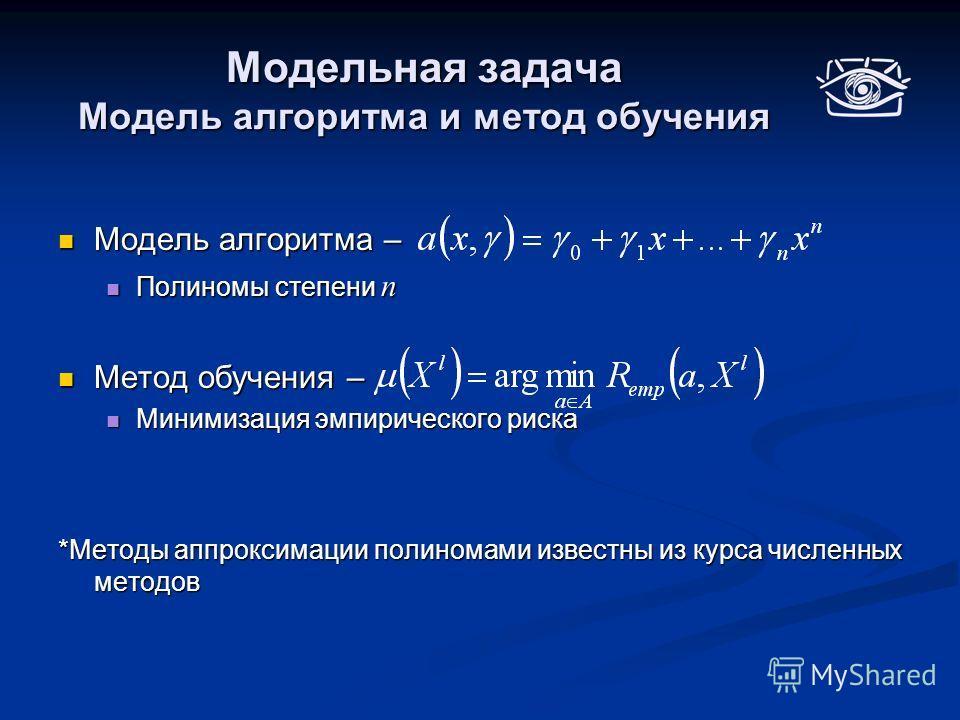 Модельная задача Модель алгоритма и метод обучения Модель алгоритма – Модель алгоритма – Полиномы степени n Полиномы степени n Метод обучения – Метод обучения – Минимизация эмпирического риска Минимизация эмпирического риска *Методы аппроксимации пол