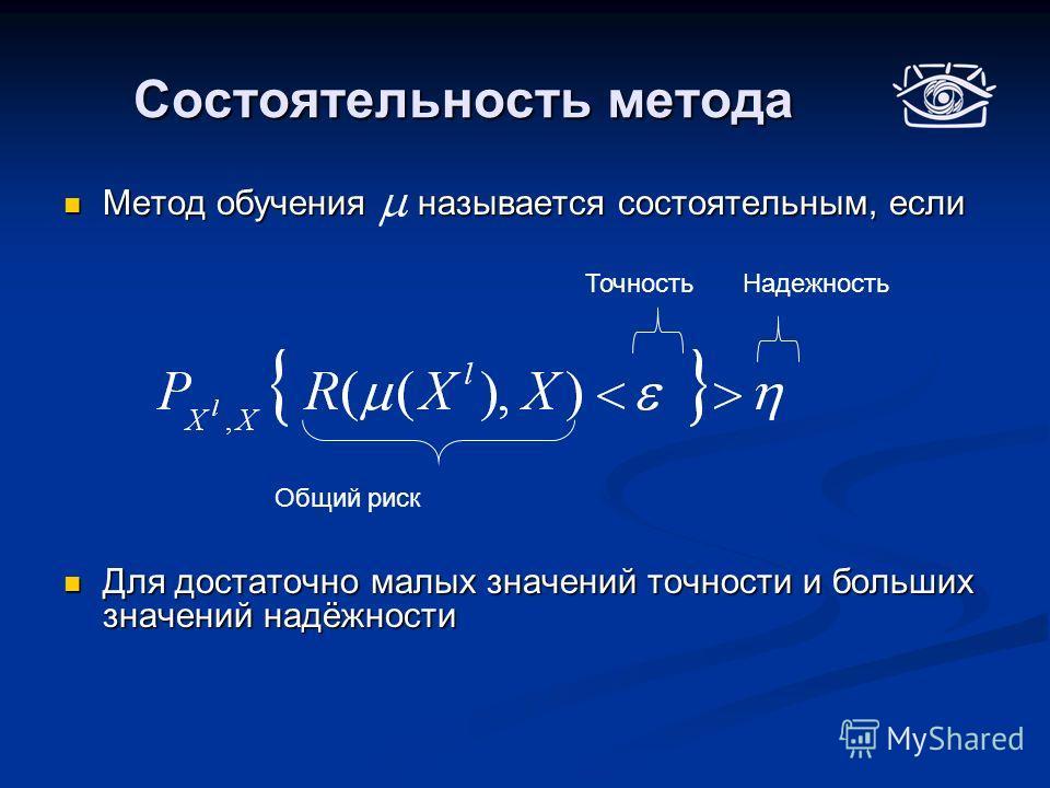 Состоятельность метода Метод обучения называется состоятельным, если Метод обучения называется состоятельным, если Для достаточно малых значений точности и больших значений надёжности Для достаточно малых значений точности и больших значений надёжнос