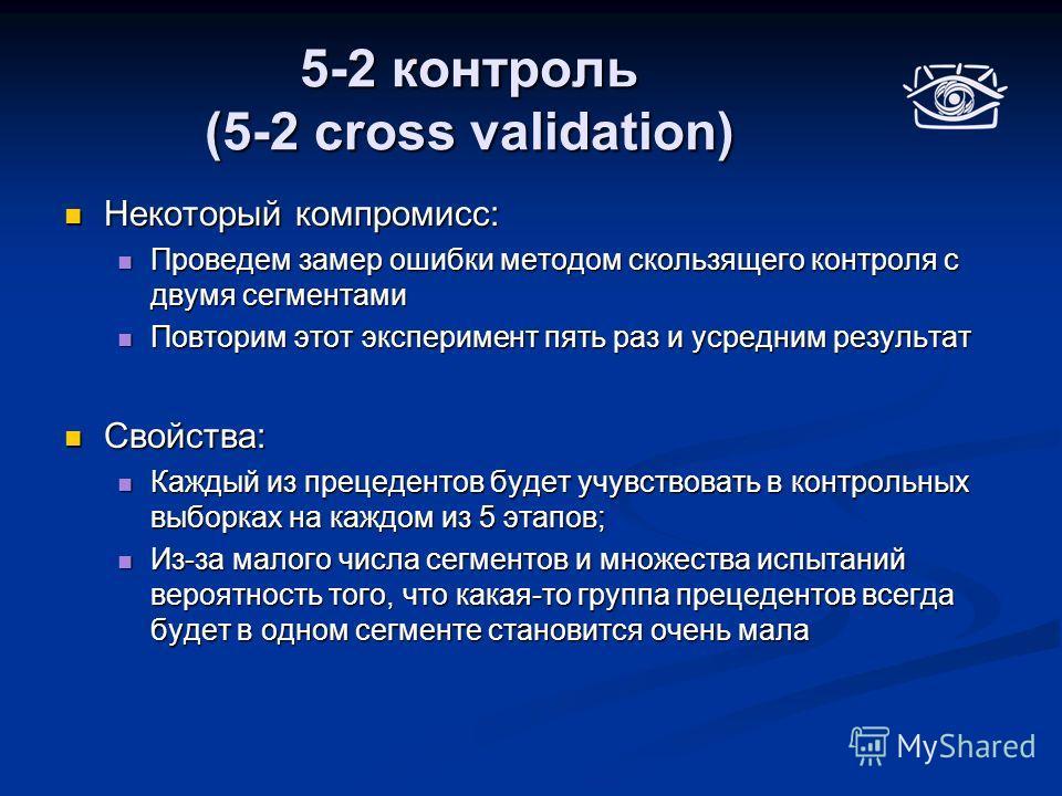 5-2 контроль (5-2 cross validation) Некоторый компромисс: Некоторый компромисс: Проведем замер ошибки методом скользящего контроля с двумя сегментами Проведем замер ошибки методом скользящего контроля с двумя сегментами Повторим этот эксперимент пять