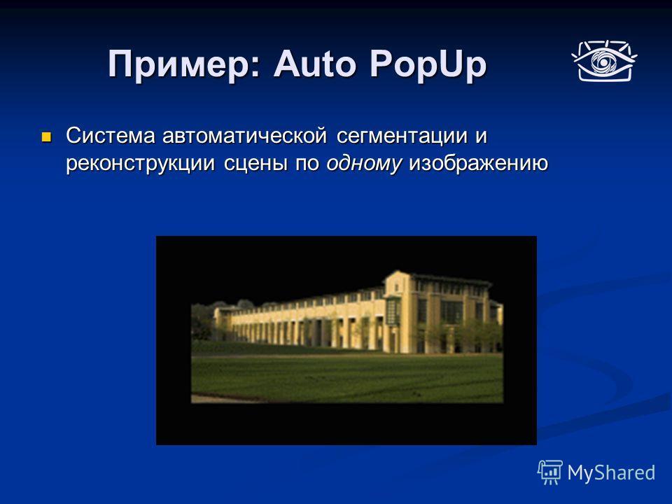 Пример: Auto PopUp Система автоматической сегментации и реконструкции сцены по одному изображению Система автоматической сегментации и реконструкции сцены по одному изображению