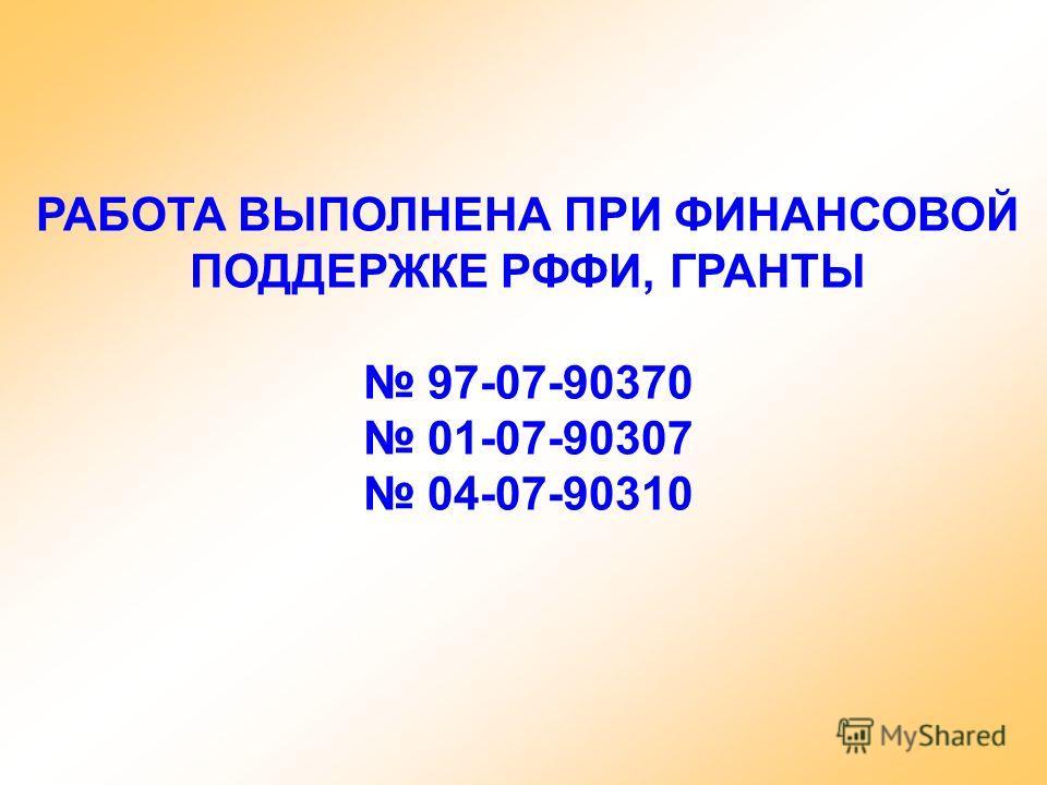 РАБОТА ВЫПОЛНЕНА ПРИ ФИНАНСОВОЙ ПОДДЕРЖКЕ РФФИ, ГРАНТЫ 97-07-90370 01-07-90307 04-07-90310