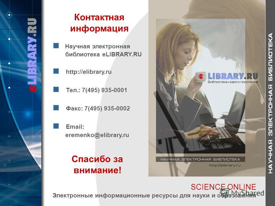 Контактная информация Научная электронная библиотека eLIBRARY.RU http://elibrary.ru Тел.: 7(495) 935-0001 Факс: 7(495) 935-0002 Email: еremenko@elibrary.ru Спасибо за внимание! SCIENCE ONLINE Электронные информационные ресурсы для науки и образования