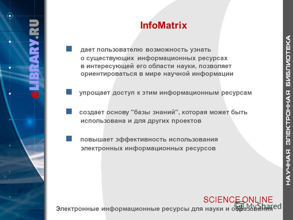 SCIENCE ONLINE Электронные информационные ресурсы для науки и образования InfoMatrix дает пользователю возможность узнать о существующих информационных ресурсах в интересующей его области науки, позволяет ориентироваться в мире научной информации упр