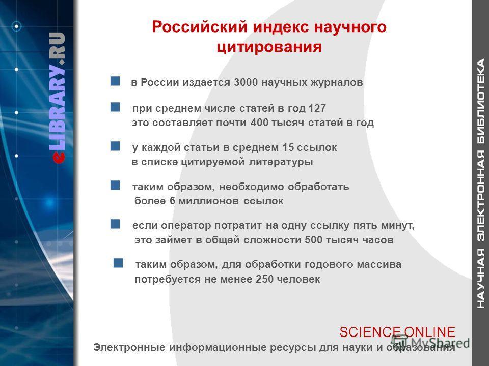 SCIENCE ONLINE Электронные информационные ресурсы для науки и образования Российский индекс научного цитирования в России издается 3000 научных журналов при среднем числе статей в год 127 это составляет почти 400 тысяч статей в год у каждой статьи в
