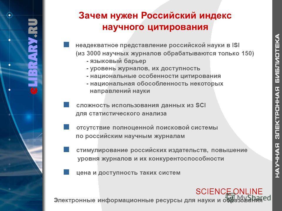 SCIENCE ONLINE Электронные информационные ресурсы для науки и образования Зачем нужен Российский индекс научного цитирования неадекватное представление российской науки в ISI (из 3000 научных журналов обрабатываются только 150) - языковый барьер - ур