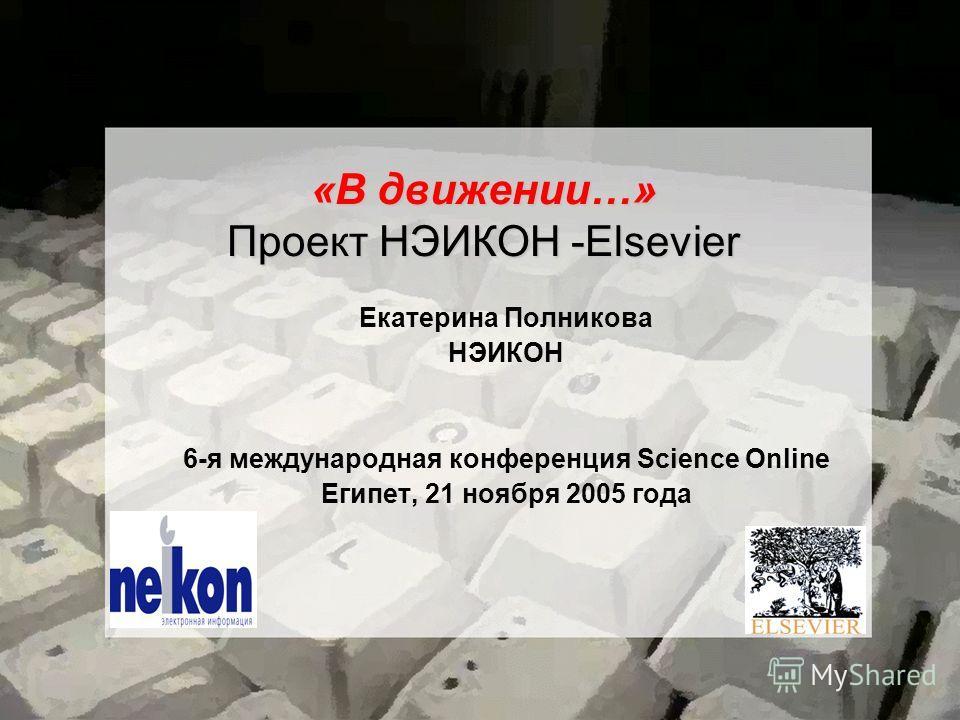 «В движении…» Проект НЭИКОН -Elsevier Екатерина Полникова НЭИКОН 6-я международная конференция Science Online Египет, 21 ноября 2005 года