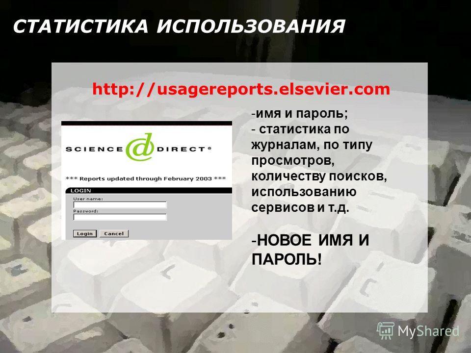 СТАТИСТИКА ИСПОЛЬЗОВАНИЯ http://usagereports.elsevier.com -имя и пароль; - статистика по журналам, по типу просмотров, количеству поисков, использованию сервисов и т.д. -НОВОЕ ИМЯ И ПАРОЛЬ!