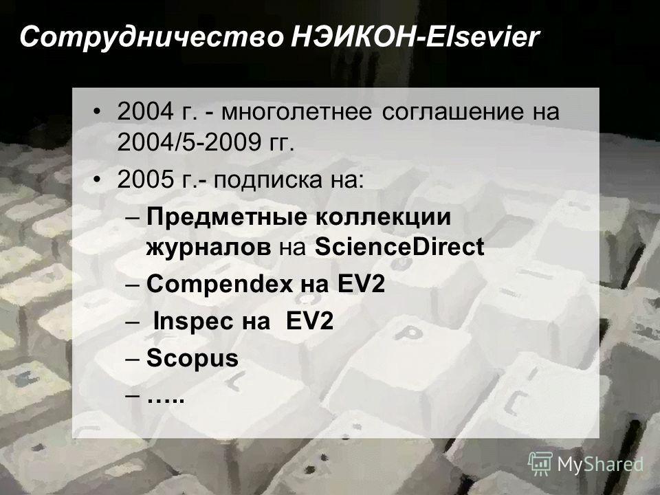 Сотрудничество НЭИКОН-Elsevier 2004 г. - многолетнее соглашение на 2004/5-2009 гг. 2005 г.- подписка на: –Предметные коллекции журналов на ScienceDirect –Compendex на EV2 – Inspec на EV2 –Scopus –…..
