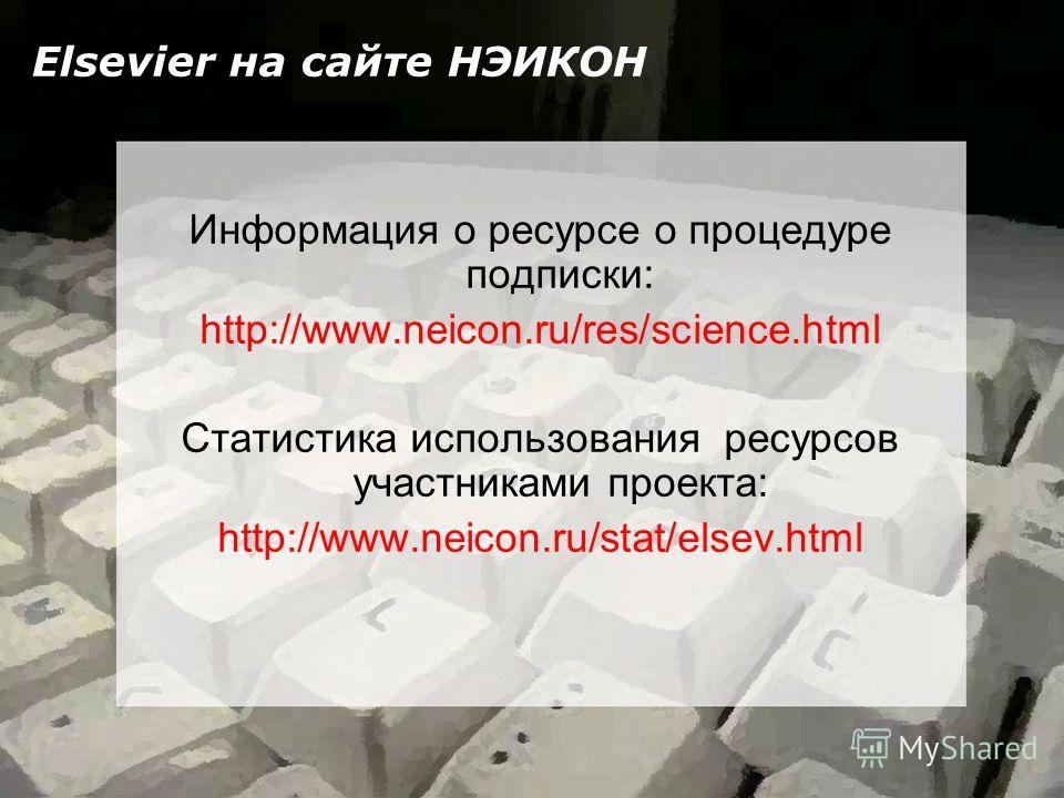 Elsevier на сайте НЭИКОН Информация о ресурсе о процедуре подписки: http://www.neicon.ru/res/science.html Статистика использования ресурсов участниками проекта: http://www.neicon.ru/stat/elsev.html