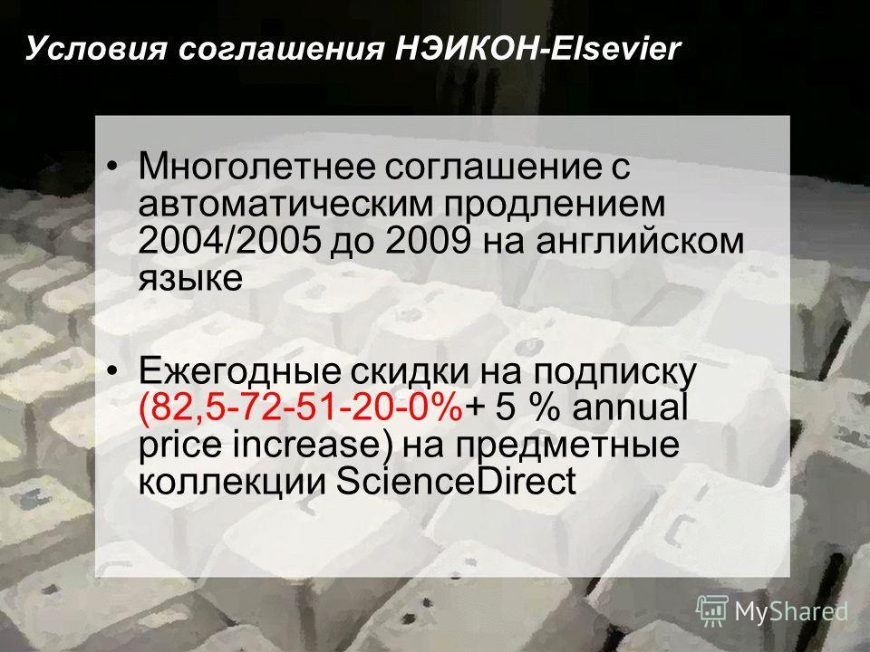Условия соглашения НЭИКОН-Elsevier Многолетнее соглашение с автоматическим продлением 2004/2005 до 2009 на английском языке Ежегодные скидки на подписку (82,5-72-51-20-0%+ 5 % annual price increase) на предметные коллекции ScienceDirect