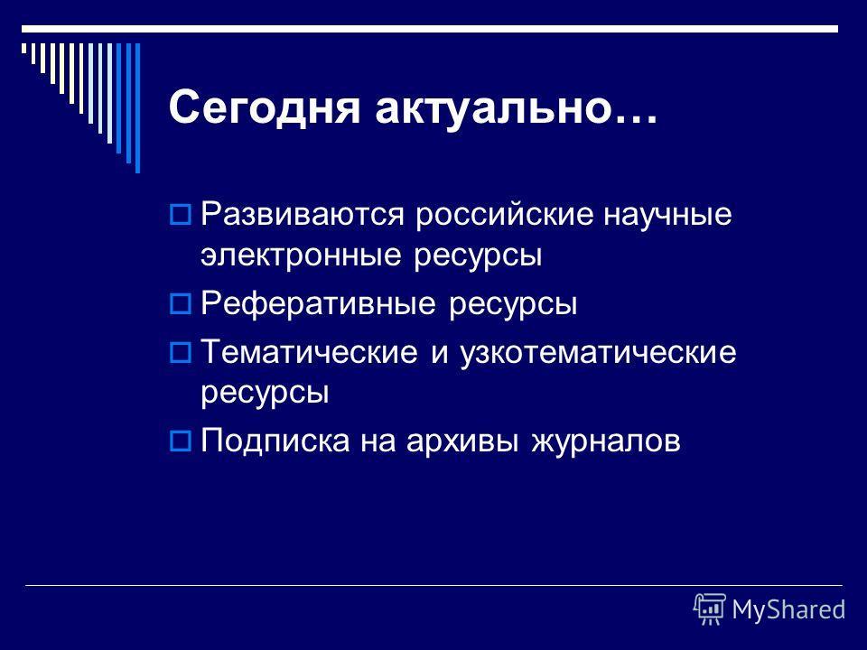 Сегодня актуально… Развиваются российские научные электронные ресурсы Реферативные ресурсы Тематические и узкотематические ресурсы Подписка на архивы журналов
