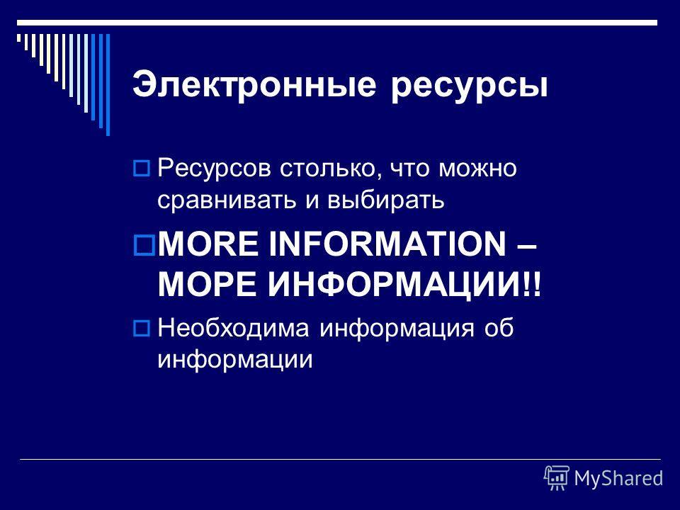 Электронные ресурсы Ресурсов столько, что можно сравнивать и выбирать MORE INFORMATION – МОРЕ ИНФОРМАЦИИ!! Необходима информация об информации