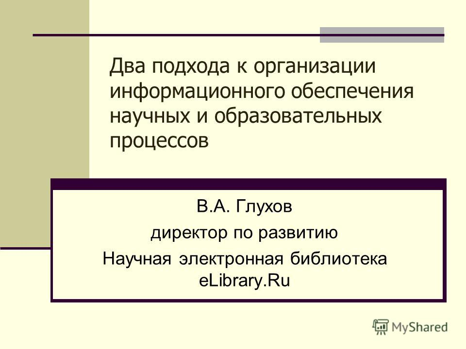Два подхода к организации информационного обеспечения научных и образовательных процессов В.А. Глухов директор по развитию Научная электронная библиотека eLibrary.Ru