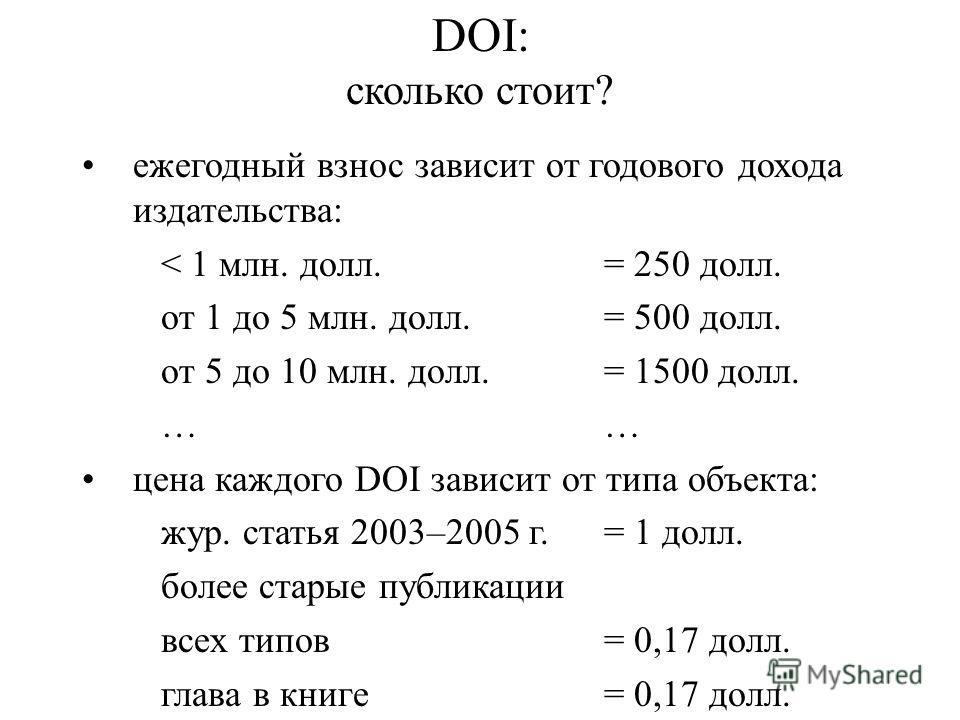 DOI: сколько стоит? ежегодный взнос зависит от годового дохода издательства: < 1 млн. долл. = 250 долл. от 1 до 5 млн. долл. = 500 долл. от 5 до 10 млн. долл.= 1500 долл.… цена каждого DOI зависит от типа объекта: жур. статья 2003–2005 г.= 1 долл. бо