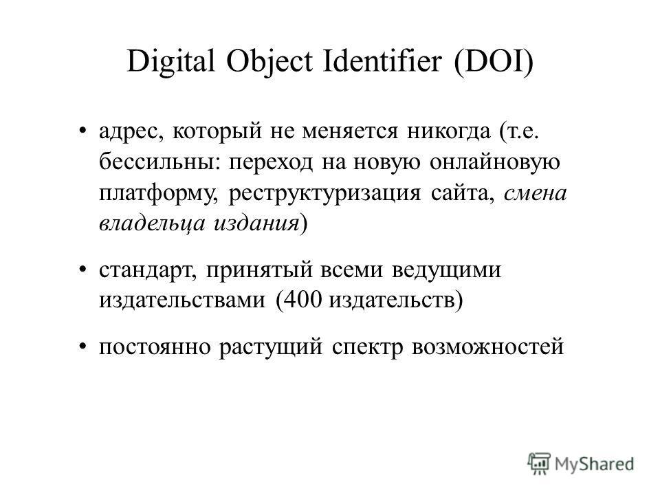Digital Object Identifier (DOI) адрес, который не меняется никогда (т.е. бессильны: переход на новую онлайновую платформу, реструктуризация сайта, смена владельца издания) стандарт, принятый всеми ведущими издательствами (400 издательств) постоянно р