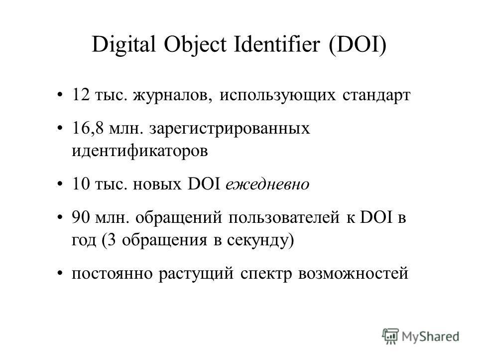 Digital Object Identifier (DOI) 12 тыс. журналов, использующих стандарт 16,8 млн. зарегистрированных идентификаторов 10 тыс. новых DOI ежедневно 90 млн. обращений пользователей к DOI в год (3 обращения в секунду) постоянно растущий спектр возможносте