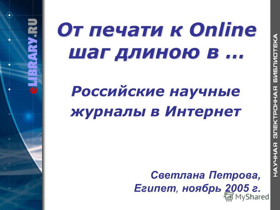 От печати к Online шаг длиною в … Российские научные журналы в Интернет Светлана Петрова, Египет, ноябрь 2005 г.