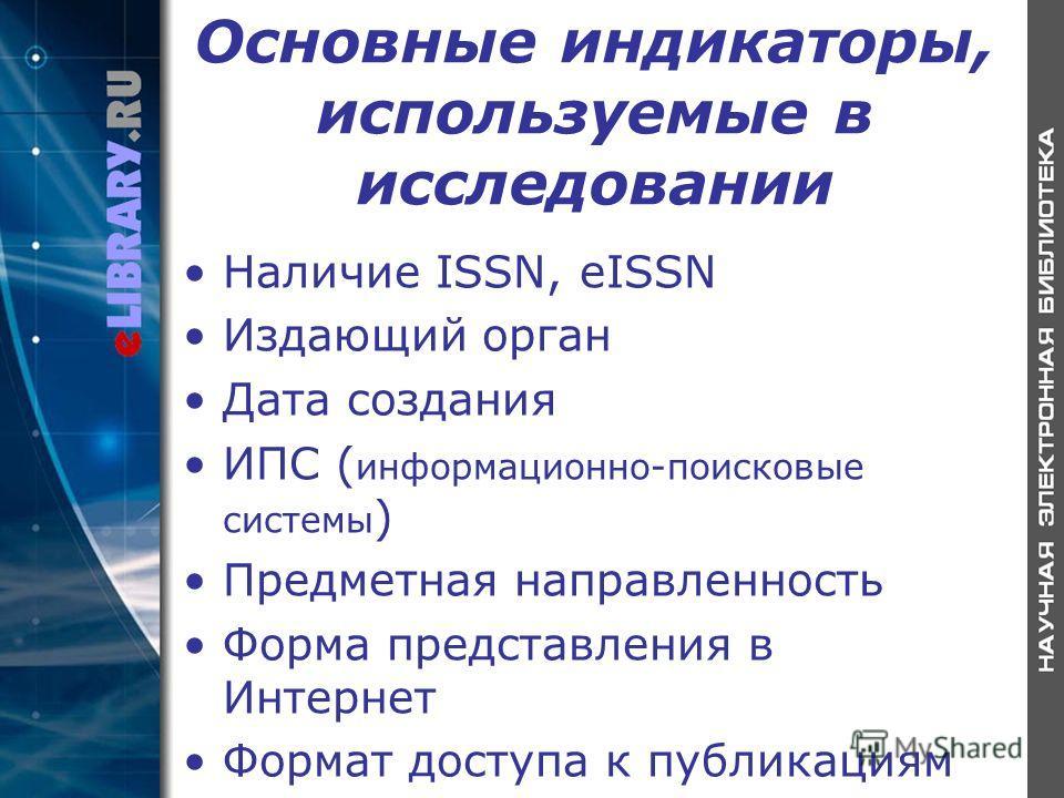Основные индикаторы, используемые в исследовании Наличие ISSN, eISSN Издающий орган Дата создания ИПС ( информационно-поисковые системы ) Предметная направленность Форма представления в Интернет Формат доступа к публикациям