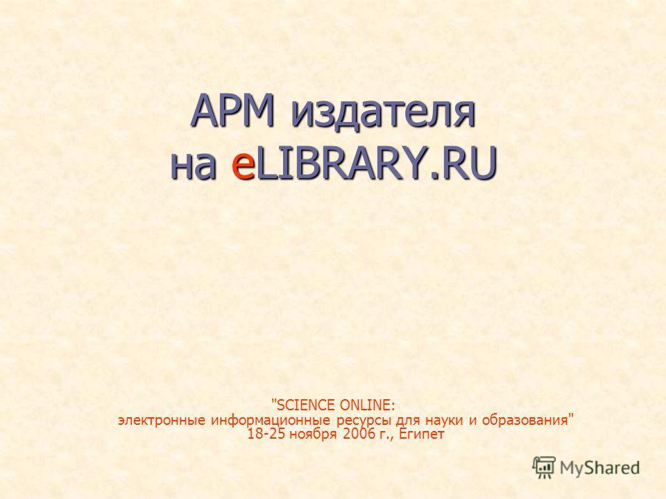 АРМ издателя на eLIBRARY.RU SCIENCE ONLINE: электронные информационные ресурсы для науки и образования 18-25 ноября 2006 г., Египет