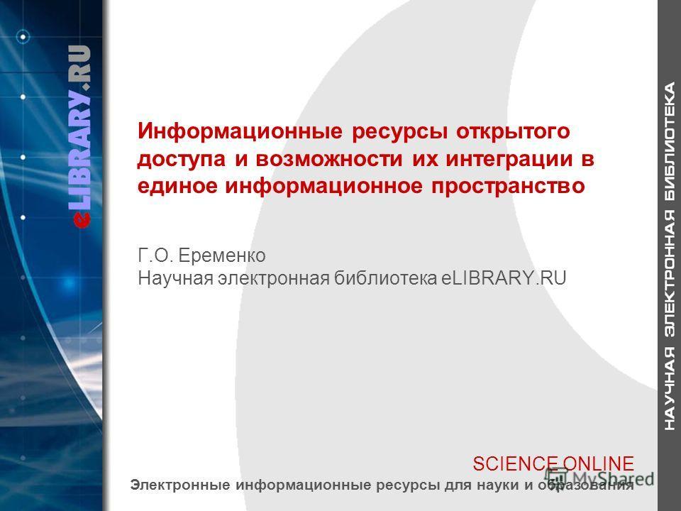 SCIENCE ONLINE Электронные информационные ресурсы для науки и образования Информационные ресурсы открытого доступа и возможности их интеграции в единое информационное пространство Г.О. Еременко Научная электронная библиотека eLIBRARY.RU
