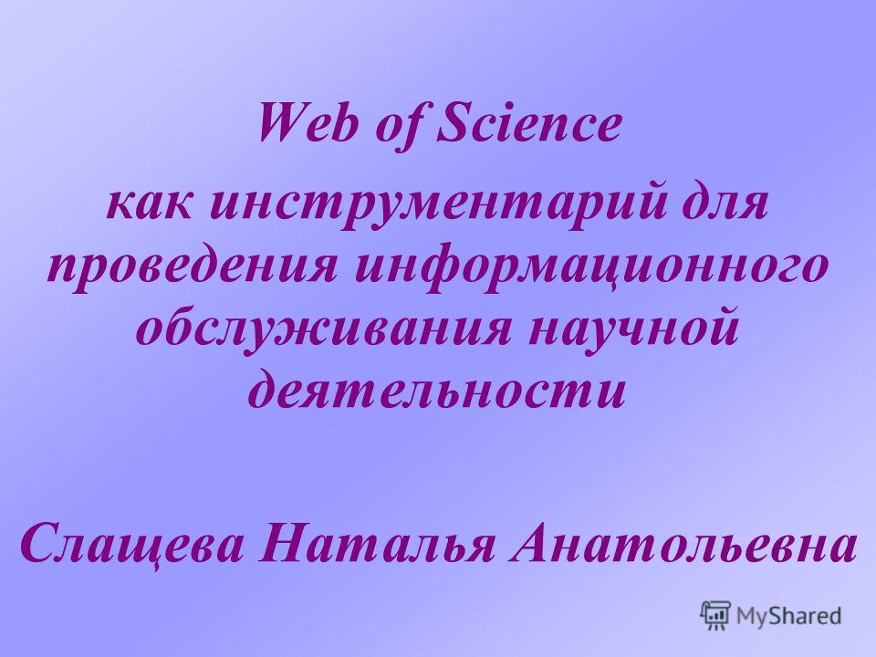 Web of Science как инструментарий для проведения информационного обслуживания научной деятельности Слащева Наталья Анатольевна