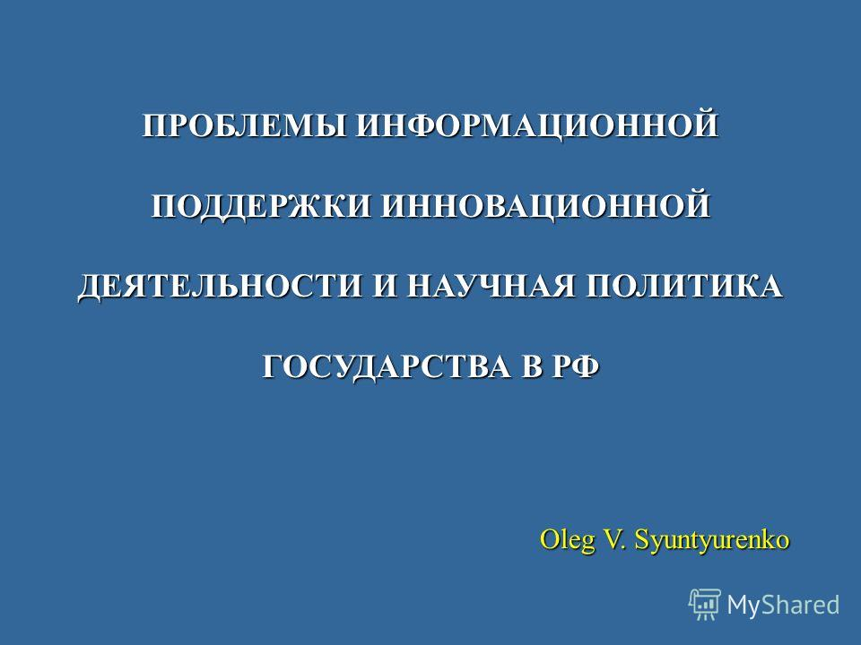 ПРОБЛЕМЫ ИНФОРМАЦИОННОЙ ПОДДЕРЖКИ ИННОВАЦИОННОЙ ДЕЯТЕЛЬНОСТИ И НАУЧНАЯ ПОЛИТИКА ГОСУДАРСТВА В РФ Oleg V. Syuntyurenko