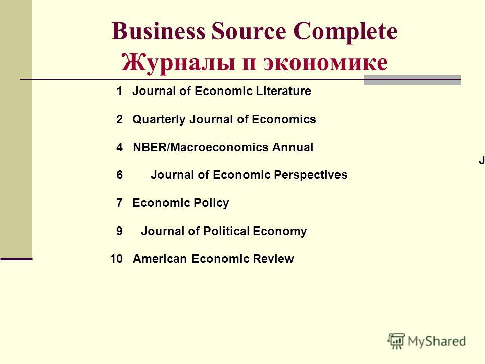 Business Source Complete Журналы п экономике J Journal of Economic Perspectives 6 American Economic Review 10 Journal of Political Economy 9 Economic Policy 7 NBER/Macroeconomics Annual 4 Quarterly Journal of Economics 2 Journal of Economic Literatur