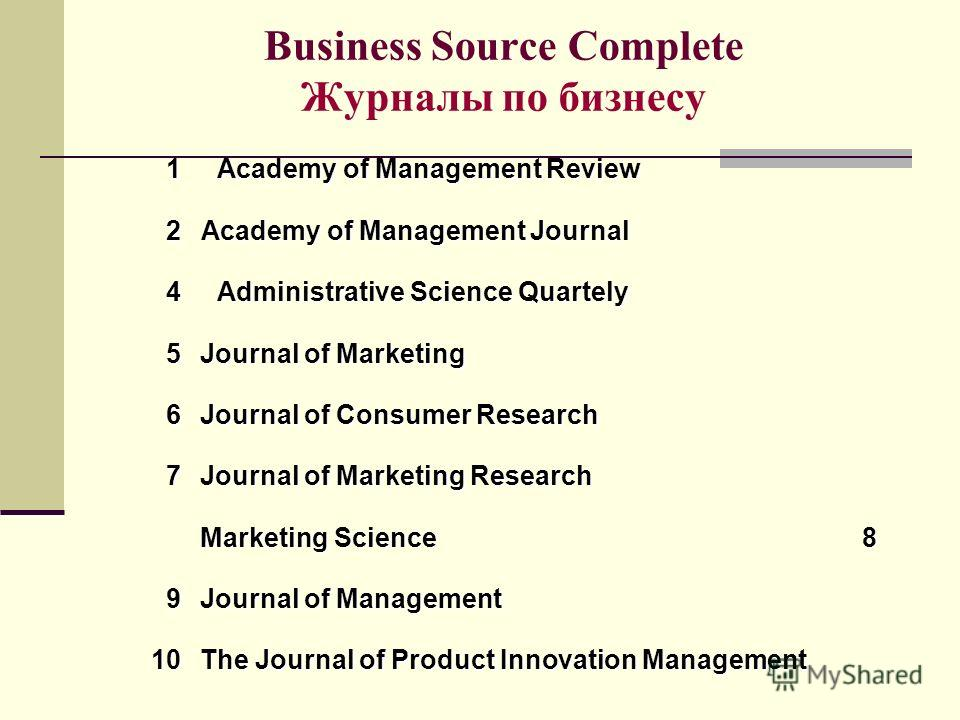 Business Source Complete Журналы по бизнесу Marketing Science 8 Journal of Management 9 Administrative Science Quartely 4 Journal of Marketing Research 7 The Journal of Product Innovation Management 10 Journal of Consumer Research 6 Journal of Market