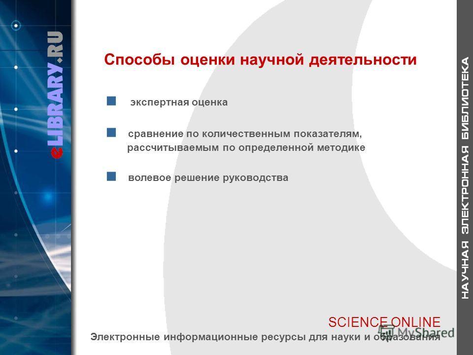 SCIENCE ONLINE Электронные информационные ресурсы для науки и образования Способы оценки научной деятельности экспертная оценка сравнение по количественным показателям, рассчитываемым по определенной методике волевое решение руководства