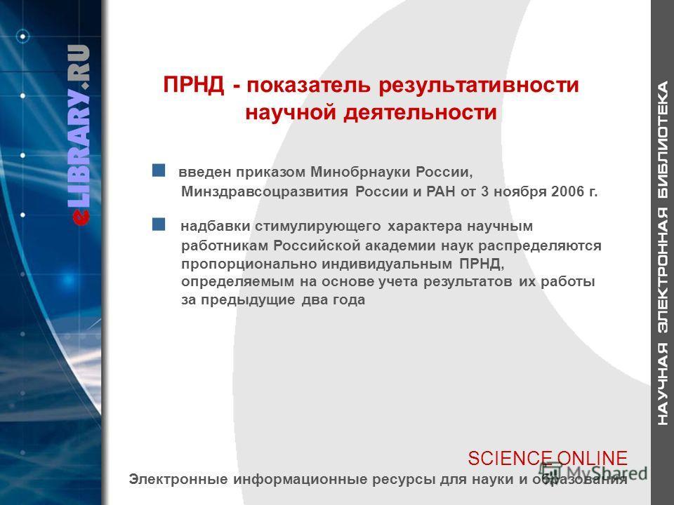 SCIENCE ONLINE Электронные информационные ресурсы для науки и образования ПРНД - показатель результативности научной деятельности введен приказом Минобрнауки России, Минздравсоцразвития России и РАН от 3 ноября 2006 г. надбавки стимулирующего характе