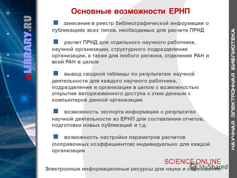 SCIENCE ONLINE Электронные информационные ресурсы для науки и образования Основные возможности ЕРНП занесение в реестр библиографической информации о публикациях всех типов, необходимых для расчета ПРНД расчет ПРНД для отдельного научного работника,
