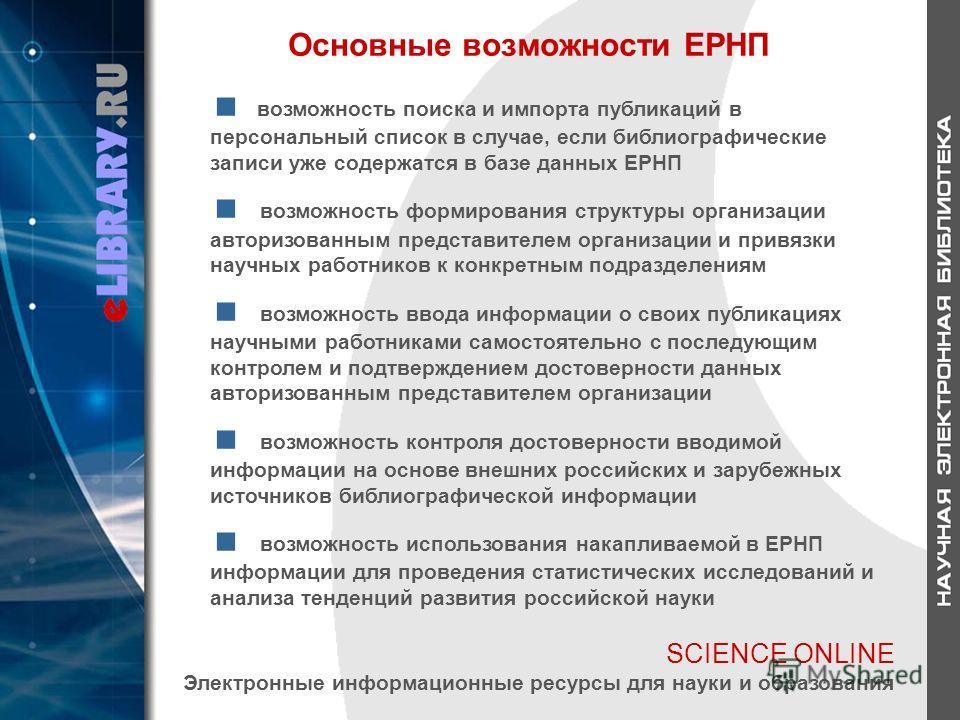 SCIENCE ONLINE Электронные информационные ресурсы для науки и образования Основные возможности ЕРНП возможность поиска и импорта публикаций в персональный список в случае, если библиографические записи уже содержатся в базе данных ЕРНП возможность фо