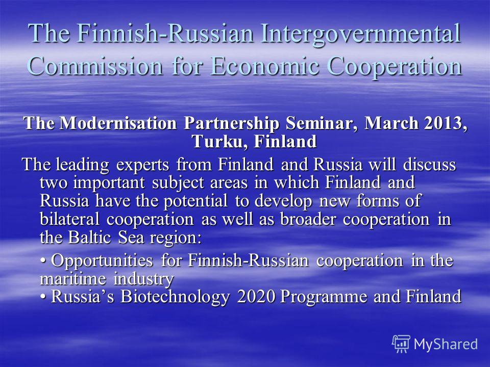 The Finnish-Russian Intergovernmental Commission for Economic Cooperation The Modernisation Partnership Seminar, March 2013, Turku, Finland The leading experts from Finland and Russia will discuss two important subject areas in which Finland and Russ