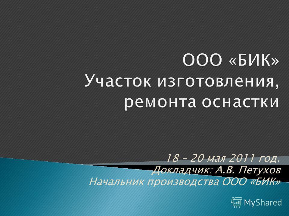 18 – 20 мая 2011 год. Докладчик: А.В. Петухов Начальник производства ООО «БИК»