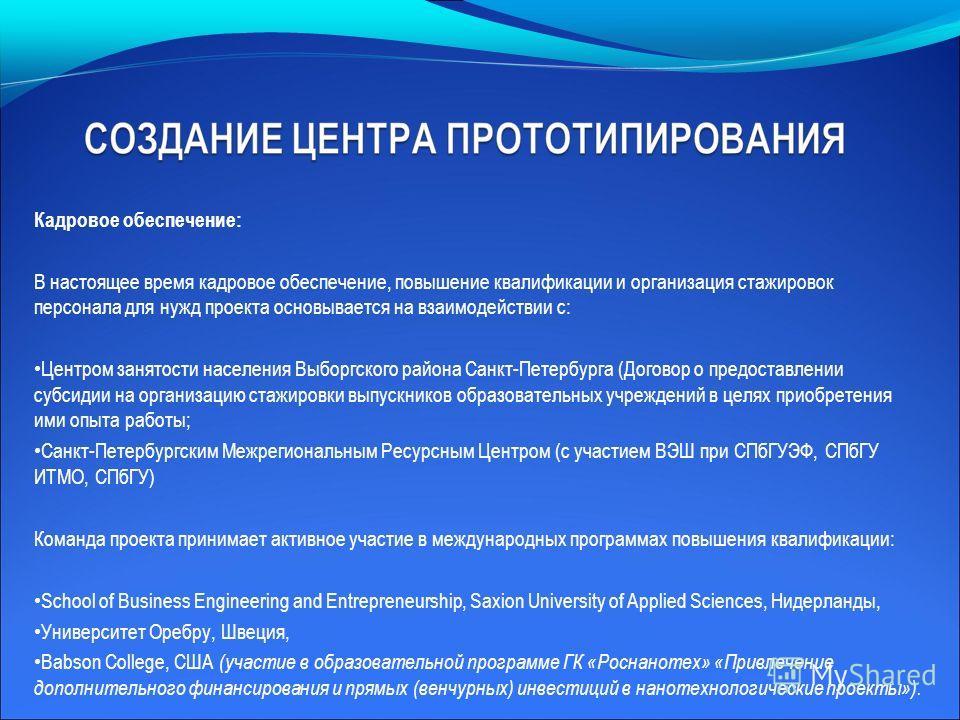 Кадровое обеспечение: В настоящее время кадровое обеспечение, повышение квалификации и организация стажировок персонала для нужд проекта основывается на взаимодействии с: Центром занятости населения Выборгского района Санкт-Петербурга (Договор о пред