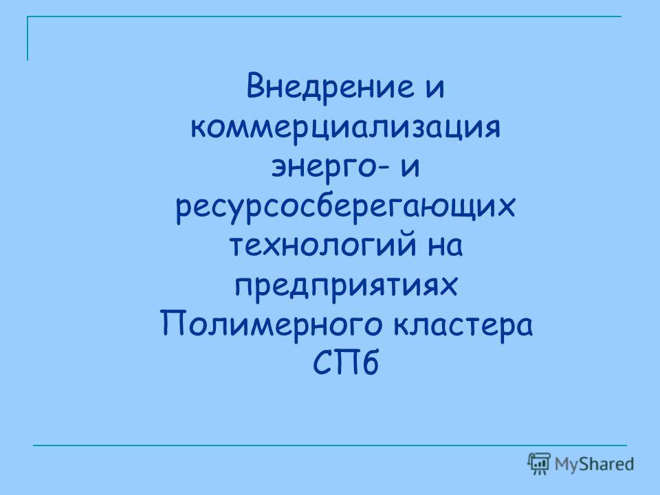 Внедрение и коммерциализация энерго- и ресурсосберегающих технологий на предприятиях Полимерного кластера СПб