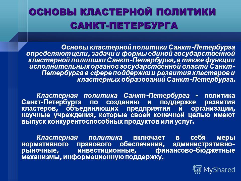 Основы кластерной политики Санкт - Петербурга определяют цели, задачи и формы единой государственной кластерной политики Санкт - Петербурга, а также функции исполнительных органов государственной власти Санкт - Петербурга в сфере поддержки и развития