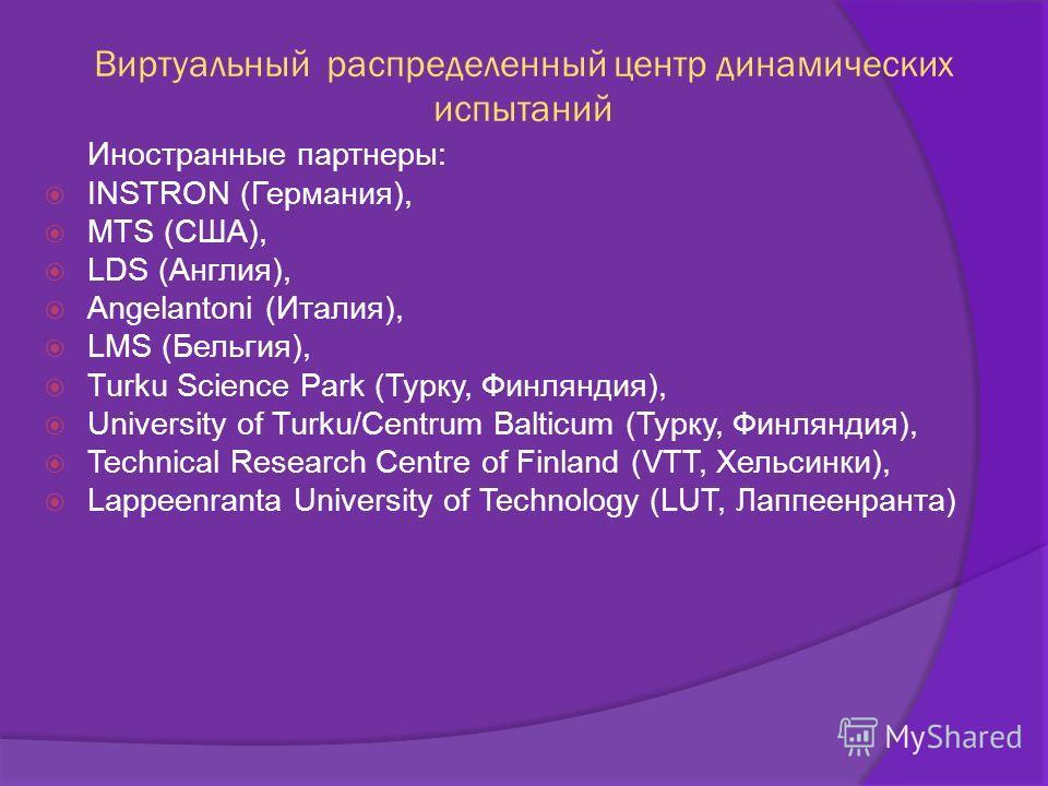 Виртуальный распределенный центр динамических испытаний Иностранные партнеры: INSTRON (Германия), MTS (США), LDS (Англия), Angelantoni (Италия), LMS (Бельгия), Turku Science Park (Турку, Финляндия), University of Turku/Centrum Balticum (Турку, Финлян