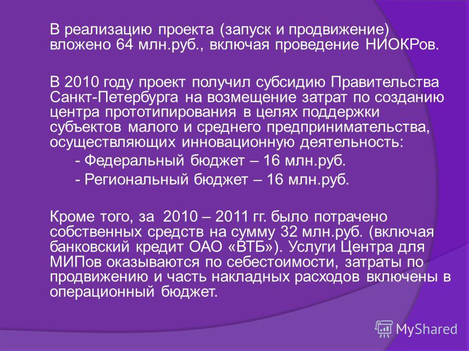 В реализацию проекта (запуск и продвижение) вложено 64 млн.руб., включая проведение НИОКРов. В 2010 году проект получил субсидию Правительства Санкт-Петербурга на возмещение затрат по созданию центра прототипирования в целях поддержки субъектов малог