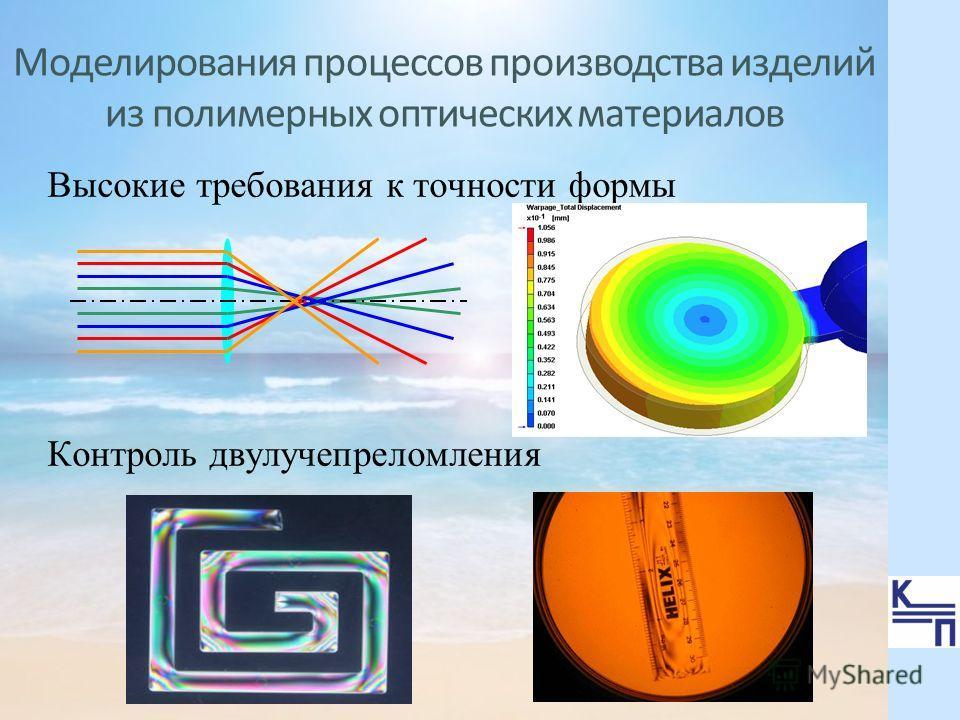 Моделирования процессов производства изделий из полимерных оптических материалов Высокие требования к точности формы Контроль двулучепреломления