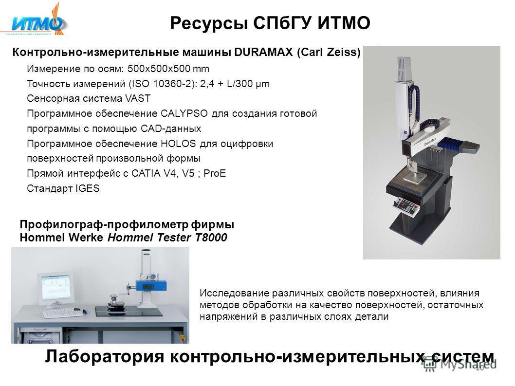 Ресурсы СПбГУ ИТМО Контрольно-измерительные машины DURAMAX (Carl Zeiss) Измерение по осям: 500x500x500 mm Точность измерений (ISO 10360-2): 2,4 + L/300 µm Сенсорная система VAST Программное обеспечение CALYPSO для создания готовой программы с помощью