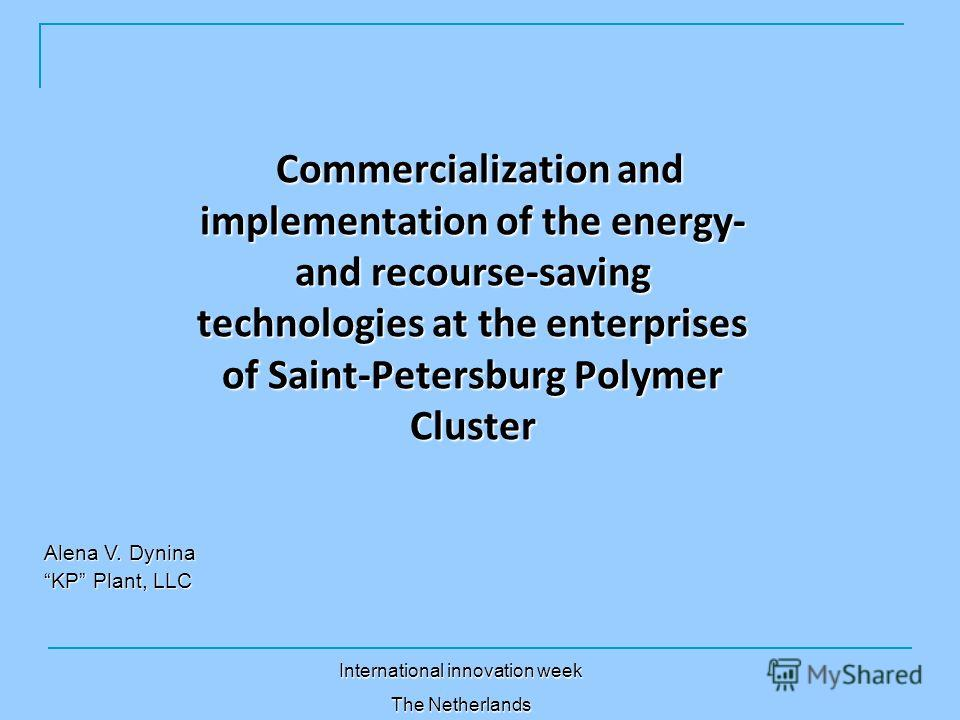 Commercialization and implementation of the energy- and recourse-saving technologies at the enterprises of Saint-Petersburg Polymer Cluster Alena V. Dynina KP Plant, LLC International innovation week The Netherlands