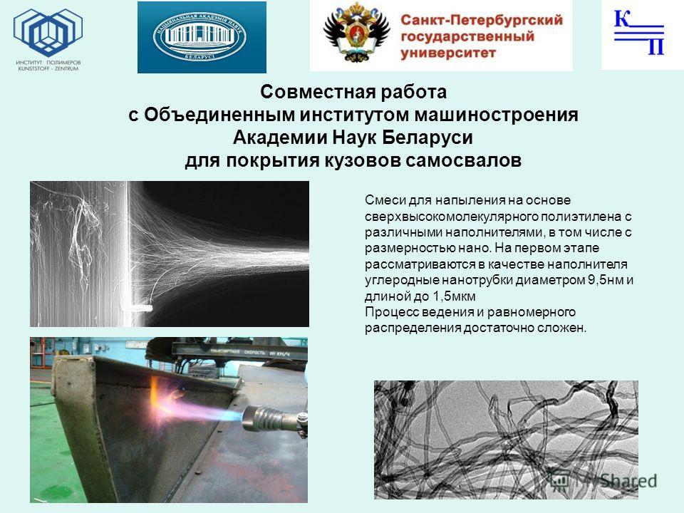 Совместная работа с Объединенным институтом машиностроения Академии Наук Беларуси для покрытия кузовов самосвалов Смеси для напыления на основе сверхвысокомолекулярного полиэтилена с различными наполнителями, в том числе с размерностью нано. На перво