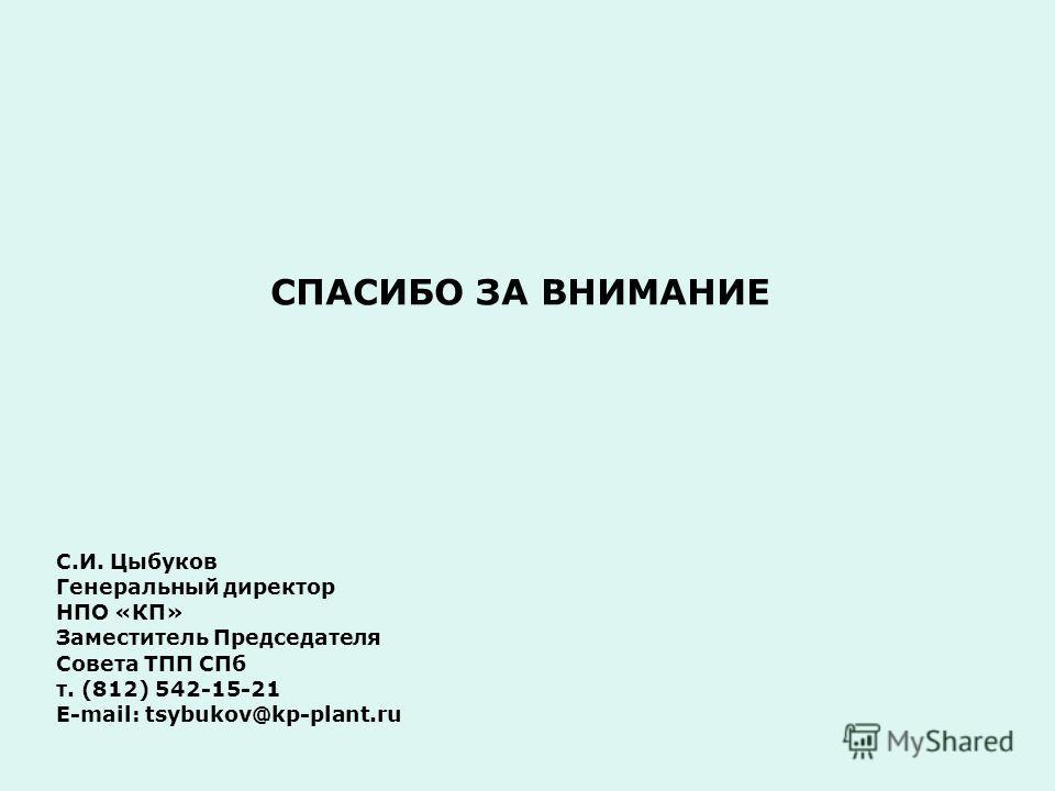 СПАСИБО ЗА ВНИМАНИЕ С.И. Цыбуков Генеральный директор НПО «КП» Заместитель Председателя Совета ТПП СПб т. (812) 542-15-21 E-mail: tsybukov@kp-plant.ru