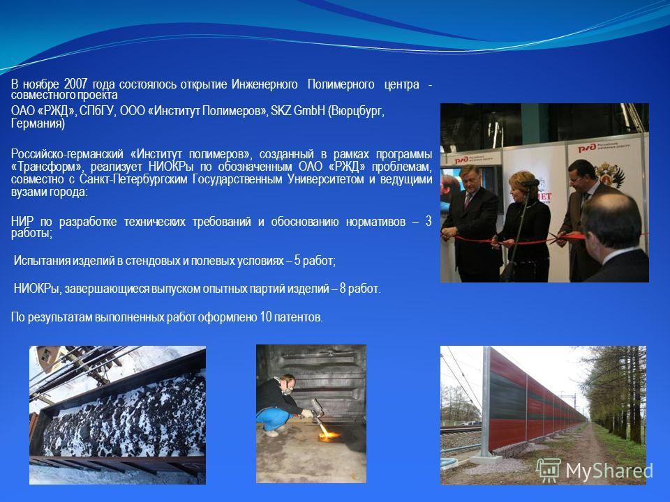 В ноябре 2007 года состоялось открытие Инженерного Полимерного центра - совместного проекта ОАО «РЖД», СПбГУ, ООО «Институт Полимеров», SKZ GmbH (Вюрцбург, Германия) Российско-германский «Институт полимеров», созданный в рамках программы «Трансформ»,