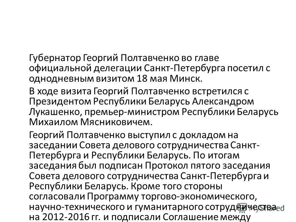 Губернатор Георгий Полтавченко во главе официальной делегации Санкт-Петербурга посетил с однодневным визитом 18 мая Минск. В ходе визита Георгий Полтавченко встретился с Президентом Республики Беларусь Александром Лукашенко, премьер-министром Республ