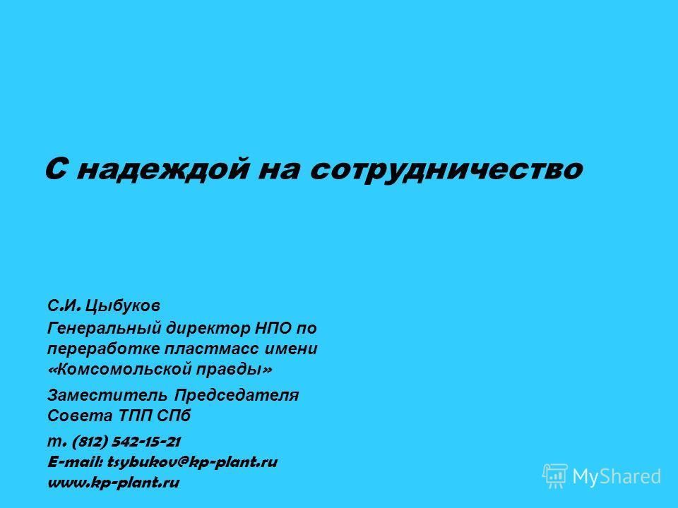 С надеждой на сотрудничество С. И. Цыбуков Генеральный директор НПО по переработке пластмасс имени « Комсомольской правды » Заместитель Председателя Совета ТПП СПб т. (812) 542-15-21 E-mail: tsybukov@kp-plant.ru www.kp-plant.ru